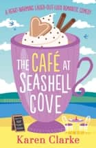The Cafe at Seashell Cove - A heartwarming laugh out loud romantic comedy ebook by Karen Clarke