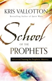 School of the Prophets - Advanced Training for Prophetic Ministry ebook by Kris Vallotton,Bill Johnson