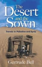 The Desert and the Sown - Travels in Palestine and Syria ebook by Gertrude Bell
