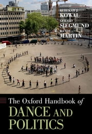 The Oxford Handbook of Dance and Politics ebook by Rebekah J. Kowal, Gerald Siegmund, Randy Martin
