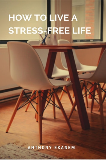 How to Live a Stres-Free Life ebook by Anthony Udo Ekanem