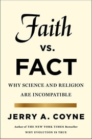 Faith Versus Fact - Why Science and Religion Are Incompatible ebook by Jerry A. Coyne