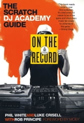On the Record - The Scratch DJ Academy Guide ebook by Luke Crisell,Phil White,Rob Principe