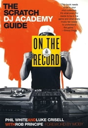 On the Record - The Scratch DJ Academy Guide ebook by Luke Crisell,Phil White,Rob Principe,Moby