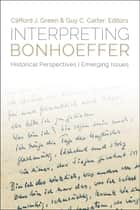 Interpreting Bonhoeffer: Historical Perspectives, Emerging Issues ebook by Clifford J. Green,Guy C. Carter