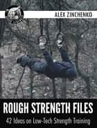 Rough Strength Files: 42 Ideas on Low-Tech Strength Training ebook by Alex Zinchenko