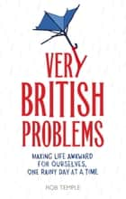 Very British Problems - Making Life Awkward for Ourselves, One Rainy Day at a Time ebook by Rob Temple