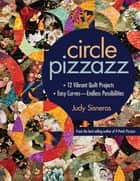 Circle Pizzazz - 12 Vibrant Quilt Projects • Easy Curves—Endless Possibilities ebook by Judy Sisneros