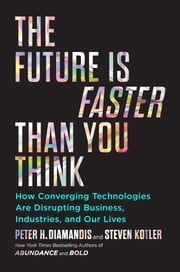 The Future Is Faster Than You Think - How Converging Technologies Are Disrupting Business, Industries, and Our Lives ebook by Peter H. Diamandis, Steven Kotler