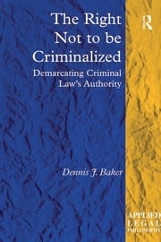 The Right Not to be Criminalized - Demarcating Criminal Law's Authority ebook by Dennis J. Baker