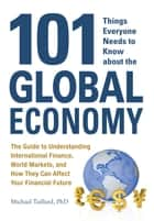 101 Things Everyone Needs to Know about the Global Economy: The Guide to Understanding International Finance, World Markets, and How They Can Affect Your Financial Future ebook by Michael Taillard
