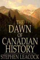 The Dawn of Canadian History - A Chronicle of Aboriginal Canada: The First European Visitors ebook by Stephen Leacock, George M. Wrong, H. H. Langton