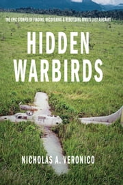Hidden Warbirds - The Epic Stories of Finding, Recovering, and Rebuilding WWII's Lost Aircraft ebook by Nicholas A. Veronico