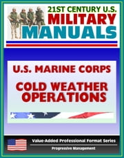 21st Century U.S. Military Manuals: U.S. Marine Corps (USMC) Guide To Cold Weather Operations MCRP 3-35.1A (Value-Added Professional Format Series) ebook by Progressive Management