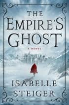 The Empire's Ghost - A Novel ebook by Isabelle Steiger