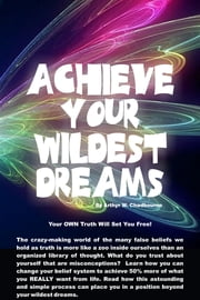 Acheive Your Wildest Dreams - Your Own Truth Will Set You Free ebook by Arthyr W. Chadbourne