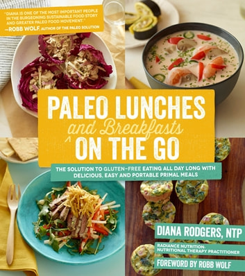 Paleo Lunches and Breakfasts On the Go - The Solution to Gluten-Free Eating All Day Long with Delicious, Easy and Portable Primal Meals ebook by Diana Rodgers
