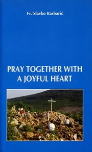 Pray Together With a Joyful Heart ebook by Fr. Slavko Barbaric