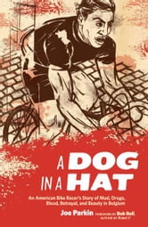 A Dog in a Hat - An American Bike Racer's Story of Mud, Drugs, Blood, Betrayal, and Beauty in Belgium ebook by Joe Parkin