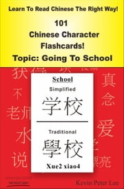 Learn To Read Chinese The Right Way! 101 Chinese Character Flashcards! Topic: Going To School ebook by Kevin Peter Lee