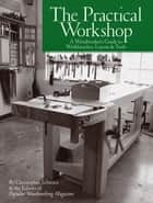 The Practical Workshop - A Woodworker's Guide to Workbenches, Layout & Tools ebook by Christopher Schwarz, Popular Woodworking