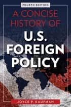 A Concise History of U.S. Foreign Policy ebook by Joyce P. Kaufman