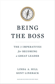 Being the Boss - The 3 Imperatives for Becoming a Great Leader ebook by Linda A. Hill,Kent L. Lineback