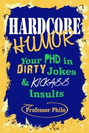 Hardcore Humor.....Your Phd In Dirty Jokes & Kickass Insults ebook by Professor Philo T.