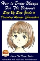 How to Draw Manga For the Beginner: Step By Step Guide to Drawing Manga Characters ebook by Harriet Kim Anh Rodis,John Davidson