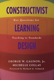 Constructivist Learning Design - Key Questions for Teaching to Standards ebook by George W. Gagnon,Michelle Collay