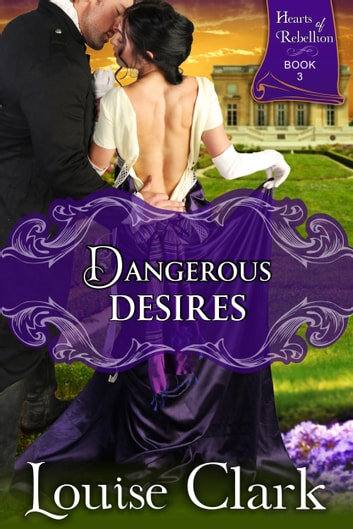 Dangerous Desires (Hearts of Rebellion Series, Book 3) ebook by Louise Clark