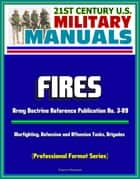 21st Century U.S. Military Manuals: Fires - Army Doctrine Reference Publication No. 3-09, Warfighting, Defensive and Offensive Tasks, Brigades (Professional Format Series) ebook by Progressive Management