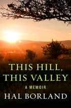 This Hill, This Valley - A Memoir ebook by Hal Borland