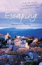 Escaping: A New Life, New Love and Three Guesthouses in a Small French Village ebook by Henrietta Taylor