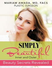 Simply Beautiful: Inner and Outer Beauty Secrets Revealed ebook by Mariam Awada, MD, FACS