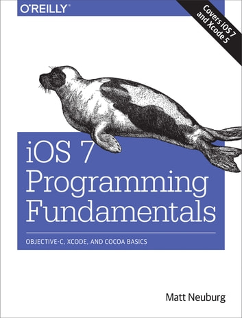 iOS 7 Programming Fundamentals - Objective-C, Xcode, and Cocoa Basics ebook by Matt Neuburg