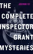 The Complete Inspector Grant Mysteries ebook by Josephine Tey