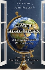 A Word Before Leaving - A Former Diplomat's Weltanschauung ebook by John Pedler