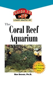 The Coral Reef Aquarium - An Owner's Guide to a Happy Healthy Fish ebook by Ron Shimek