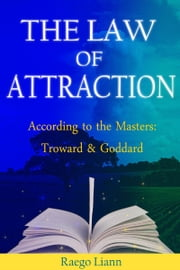 The Law of Attraction According to the Masters: Troward and Goddard ebook by Raego Liann