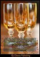 John Barleycorn or Alcoholic Memoirs [Full Classic Illustration]+[Free Audio Book Link]+[Active TOC] eBook by Jack London