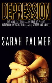 Depression: Depression Self Help - Overcome Depression, Stress and Anxiety and Live a Happy and Healthy Life ebook by Sarah Palmer