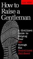 How to Raise a Gentleman Revised and Updated - A Civilized Guide to Helping Your Son Through His Uncivilized Childhood ebook by Kay West