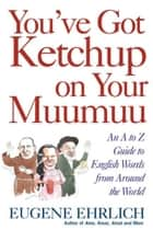 You've Got Ketchup on Your Muumuu - An A-to-Z Guide to English Words from Around the World ebook by Eugene Ehrlich