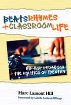 Beats, Rhymes, and Classroom Life - Hip-Hop Pedagogy and the Politics of Identity ebook by Marc Lamont Hill