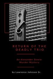 Return of the Deadly Trio: An Alexander Steele Mystery ebook by Lawrence Johnson Sr.