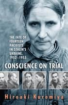 Conscience on Trial - The Fate of Fourteen Pacifists in Stalin's Ukraine, 1952-1953 ebook by Hiroaki Kuromiya