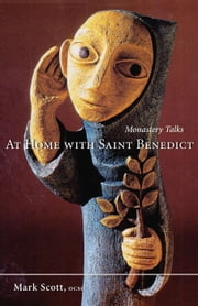 At Home With Saint Benedict - Monastery Talks ebook by Mark A. Scott OCSO,Macrina Wiederkehr