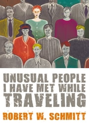 Unusual People I Have Met While Traveling ebook by Robert W. Schmitt