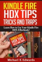 Kindle Fire HDX Tips, Tricks and Traps - Learn How to Use Your Kindle Fire HDX Effortlessly! ekitaplar by Michael K. Edwards